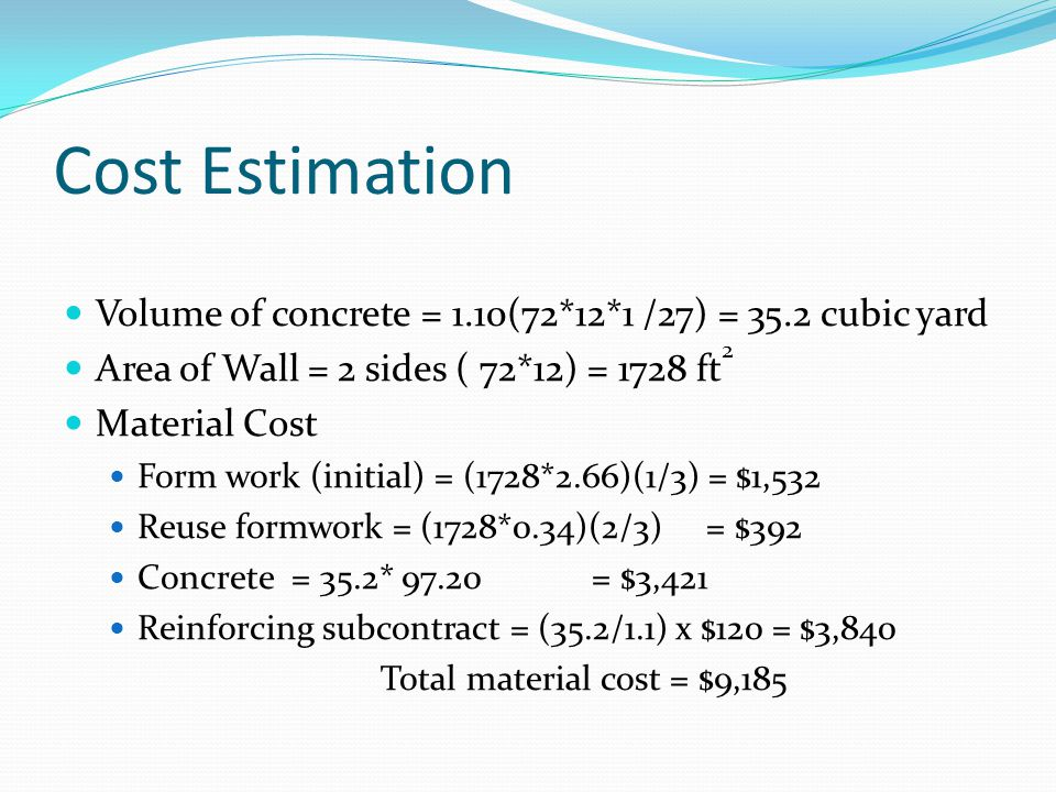 Cost Estimation Volume of concrete = 1.10(72*12*1 /27) = 35.2 cubic yard Area of Wall = 2 sides ( 72*12) = 1728 ft 2 Material Cost Form work (initial)