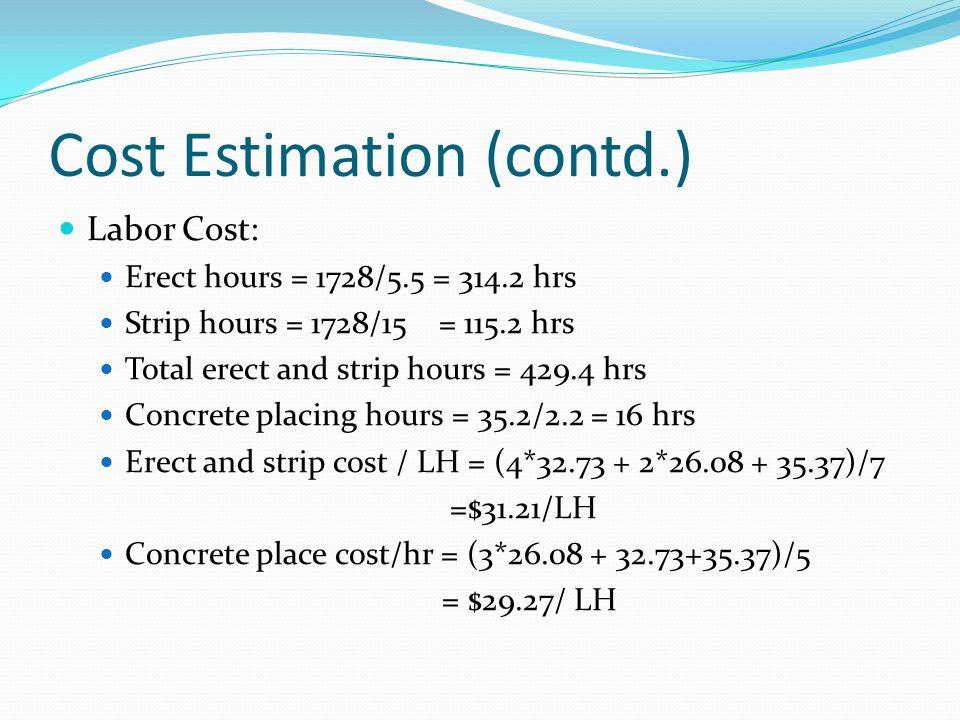 Cost Estimation (contd.) Labor Cost: Erect hours = 1728/5.5 = 314.2 hrs Strip hours = 1728/15 = 115.2 hrs Total erect and strip hours = 429.4 hrs Conc