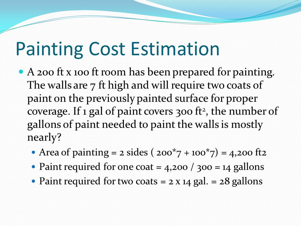 Painting Cost Estimation A 200 ft x 100 ft room has been prepared for painting. The walls are 7 ft high and will require two coats of paint on the pre