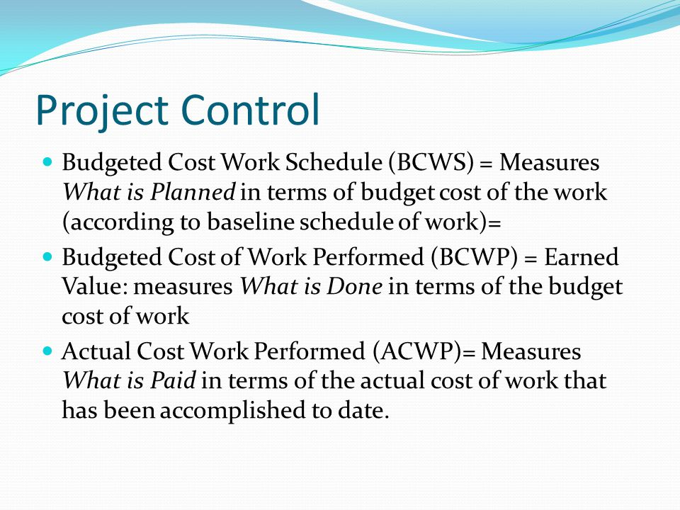 Project Control Budgeted Cost Work Schedule (BCWS) = Measures What is Planned in terms of budget cost of the work (according to baseline schedule of w