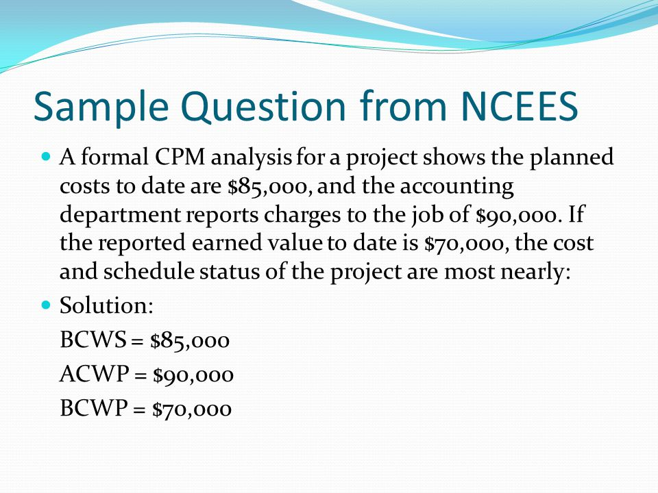 Sample Question from NCEES A formal CPM analysis for a project shows the planned costs to date are $85,000, and the accounting department reports char