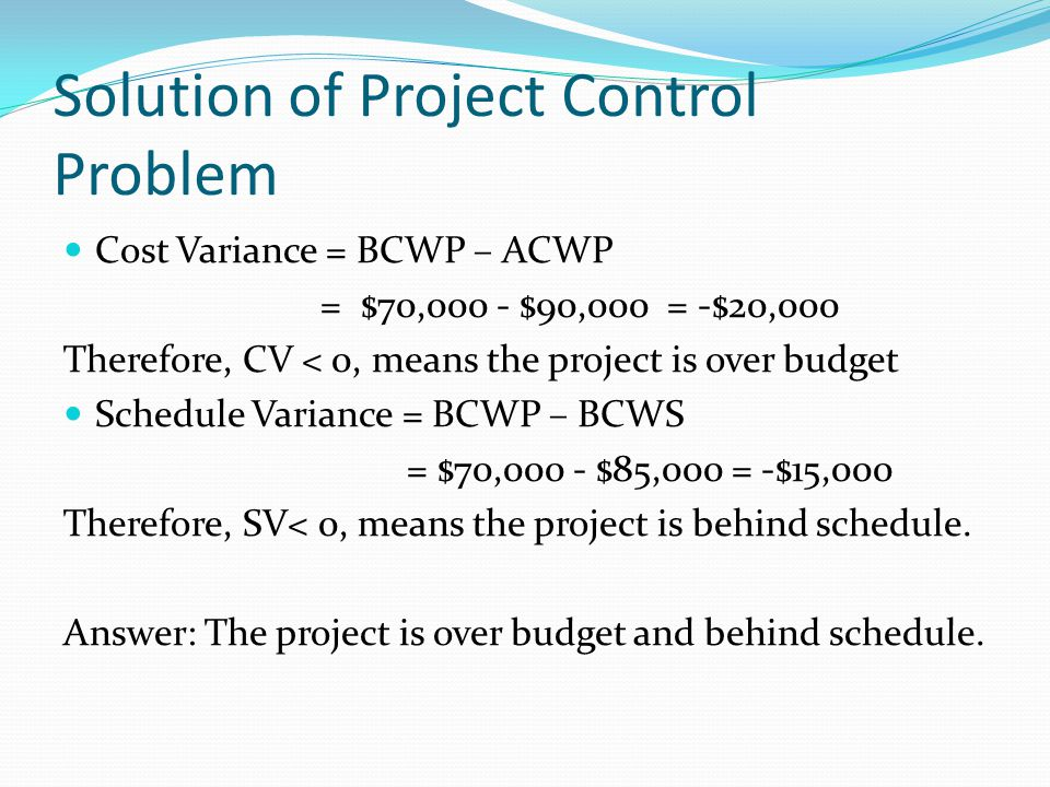 Solution of Project Control Problem Cost Variance = BCWP – ACWP = $70,000 - $90,000 = -$20,000 Therefore, CV < 0, means the project is over budget Sch