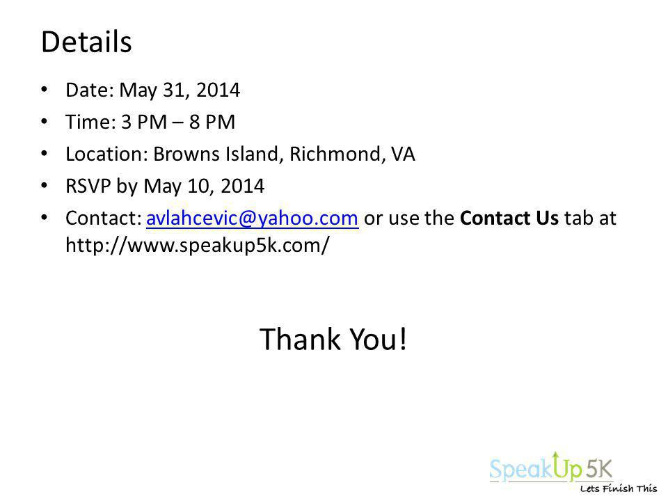 Details Date: May 31, 2014 Time: 3 PM – 8 PM Location: Browns Island, Richmond, VA RSVP by May 10, 2014 Contact: avlahcevic@yahoo.com or use the Contact Us tab at http://www.speakup5k.com/avlahcevic@yahoo.com Thank You!