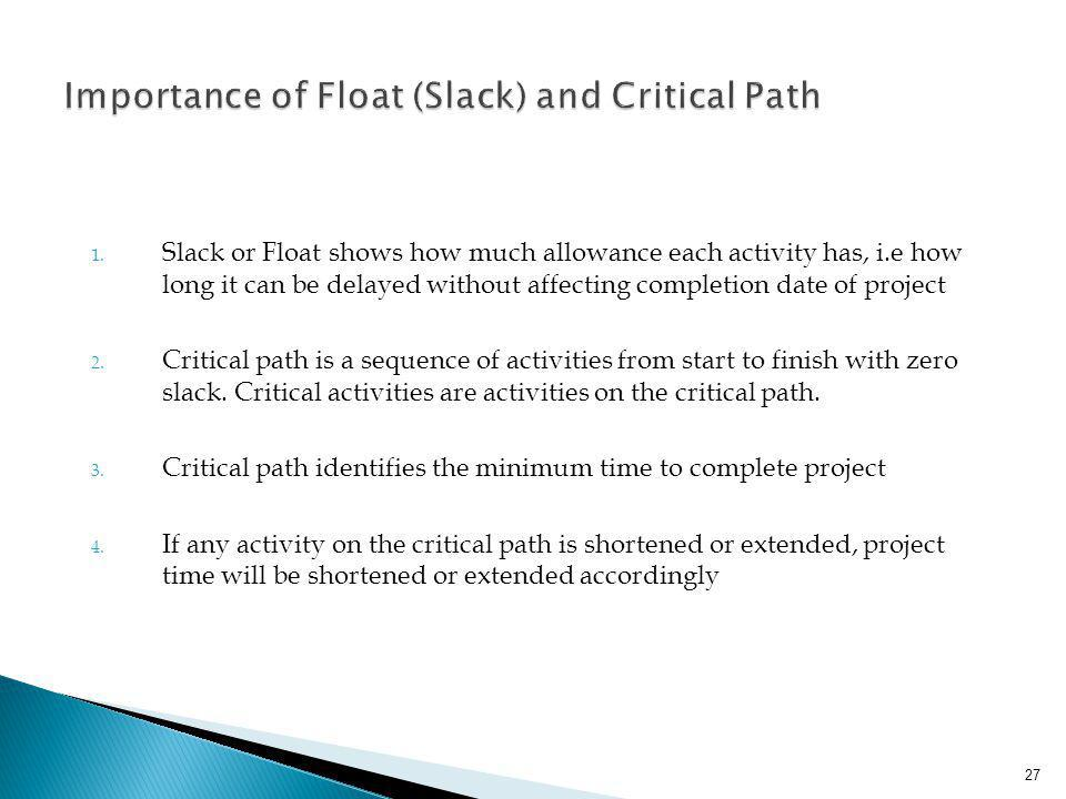 1. Slack or Float shows how much allowance each activity has, i.e how long it can be delayed without affecting completion date of project 2. Critical