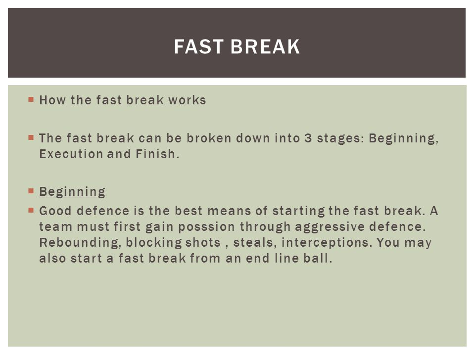 How the fast break works The fast break can be broken down into 3 stages: Beginning, Execution and Finish.