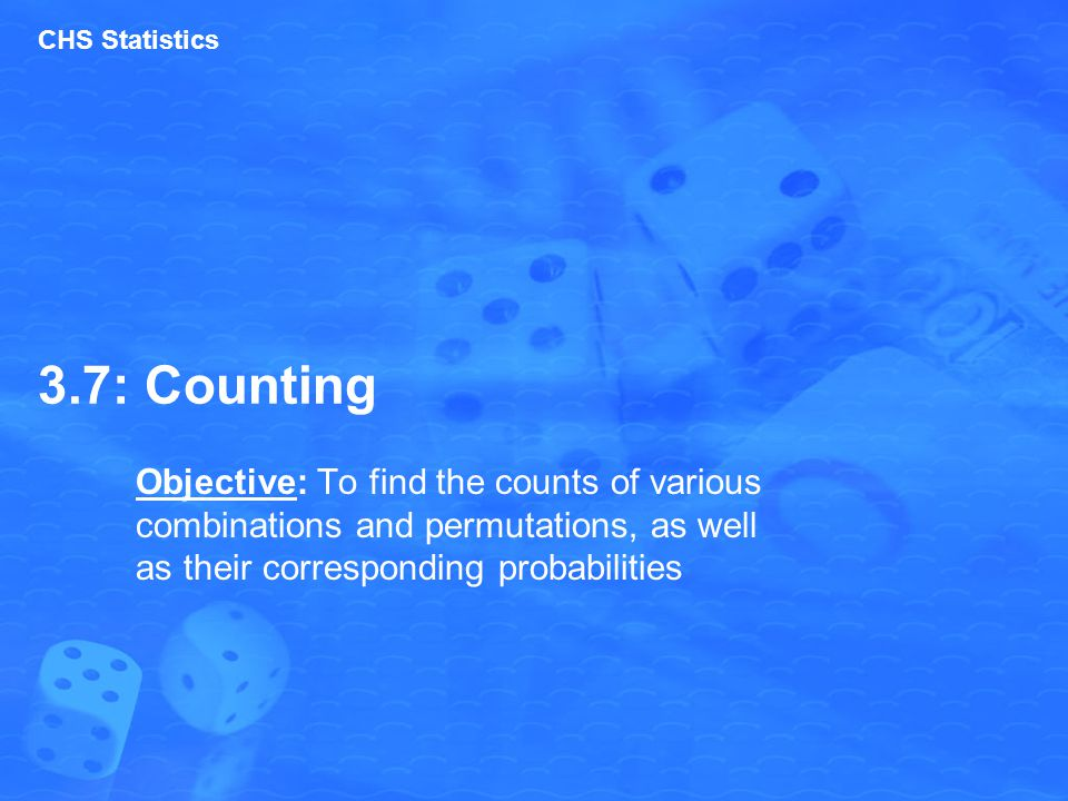 3.7: Counting Objective: To find the counts of various combinations and permutations, as well as their corresponding probabilities CHS Statistics