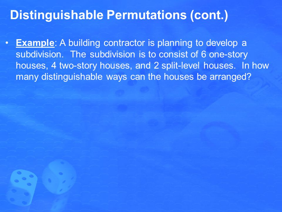 Distinguishable Permutations (cont.) Example: A building contractor is planning to develop a subdivision. The subdivision is to consist of 6 one-story