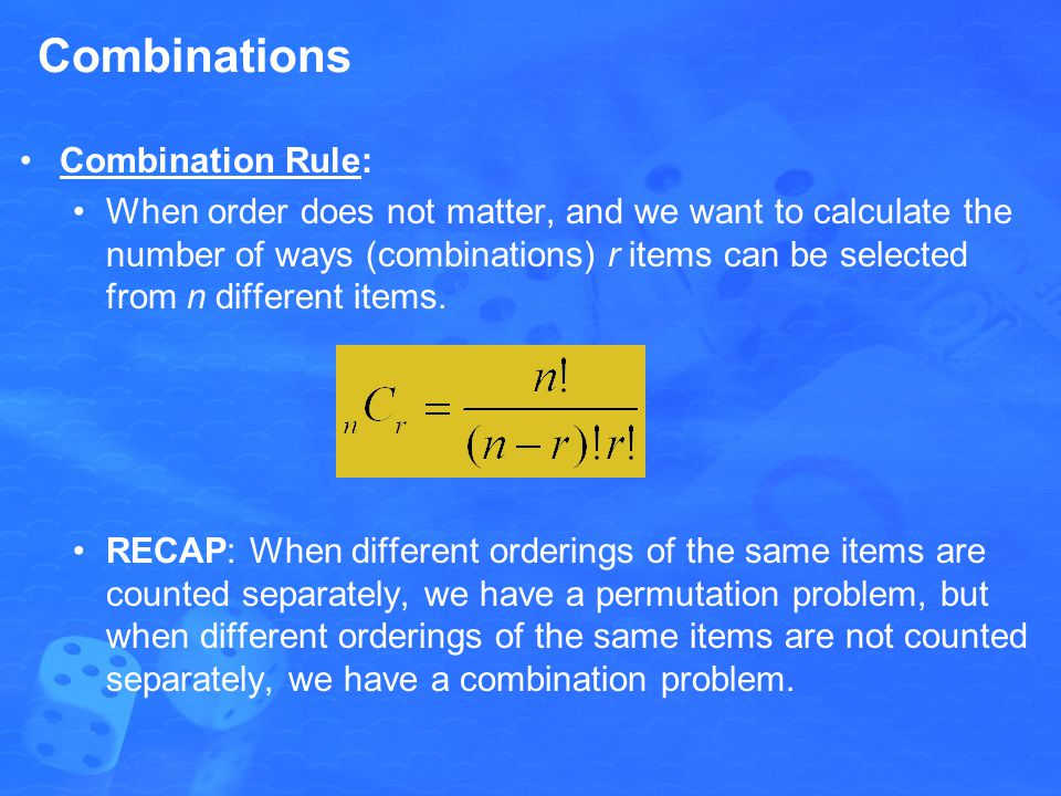 Combinations Combination Rule: When order does not matter, and we want to calculate the number of ways (combinations) r items can be selected from n different items.