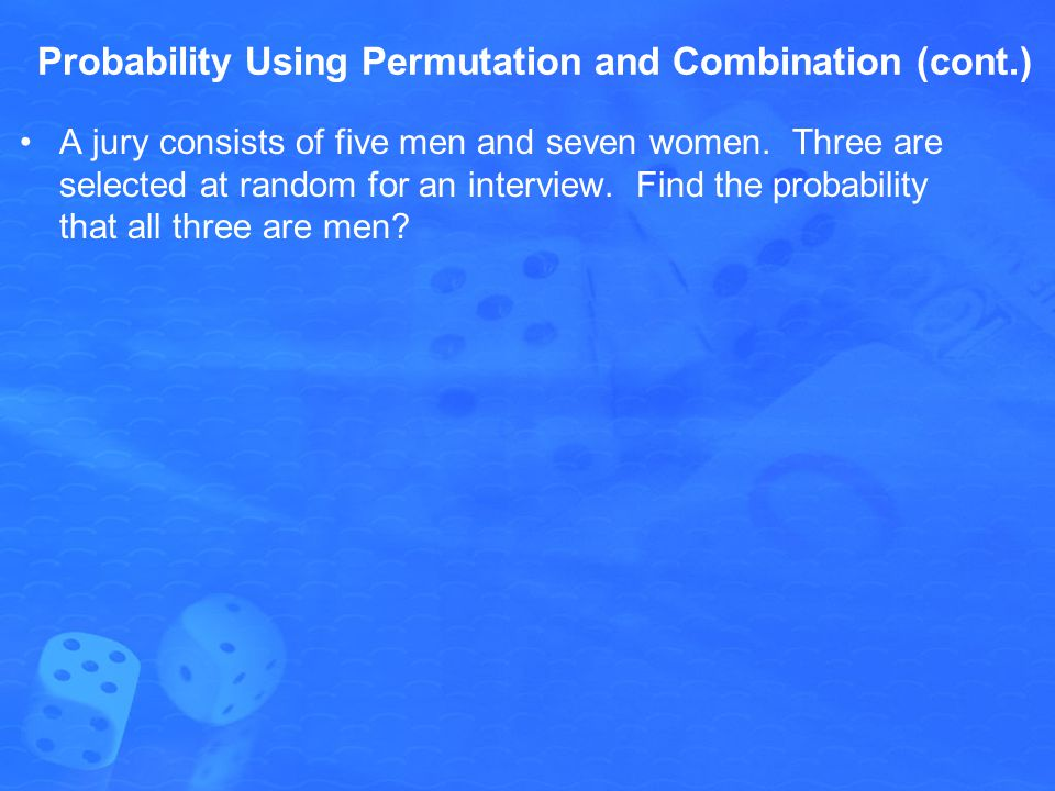 Probability Using Permutation and Combination (cont.) A jury consists of five men and seven women. Three are selected at random for an interview. Find