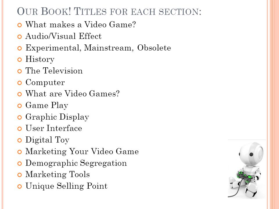 O UR B OOK . T ITLES FOR EACH SECTION : What makes a Video Game.