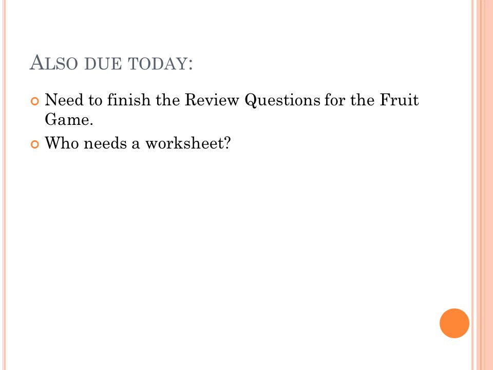 A LSO DUE TODAY : Need to finish the Review Questions for the Fruit Game. Who needs a worksheet