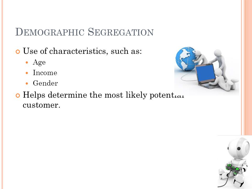 D EMOGRAPHIC S EGREGATION Use of characteristics, such as: Age Income Gender Helps determine the most likely potential customer.