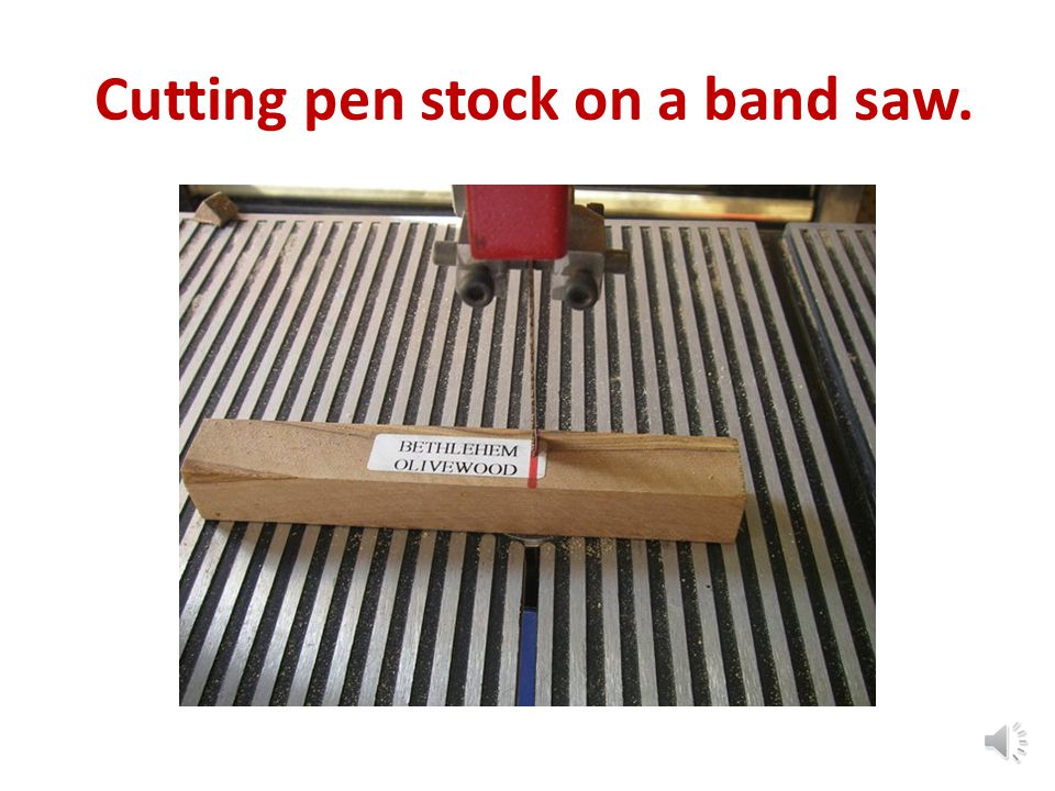 Cutting pen stock on a band saw.