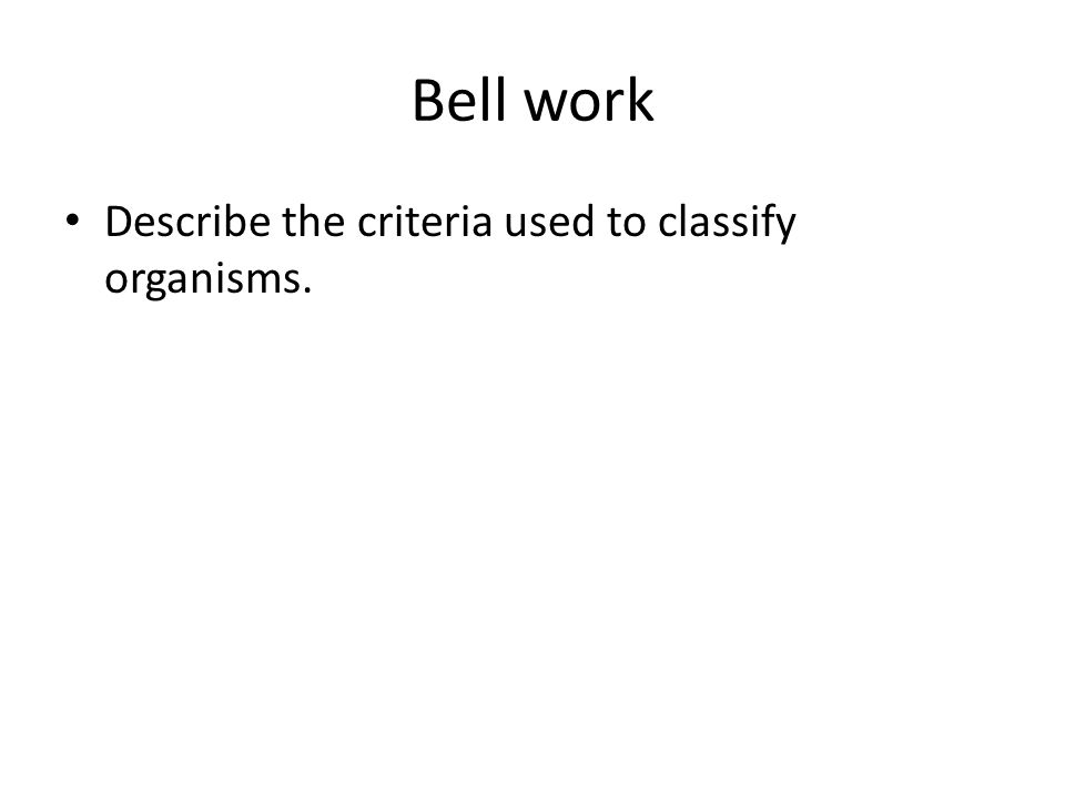 Bell work Describe the criteria used to classify organisms.