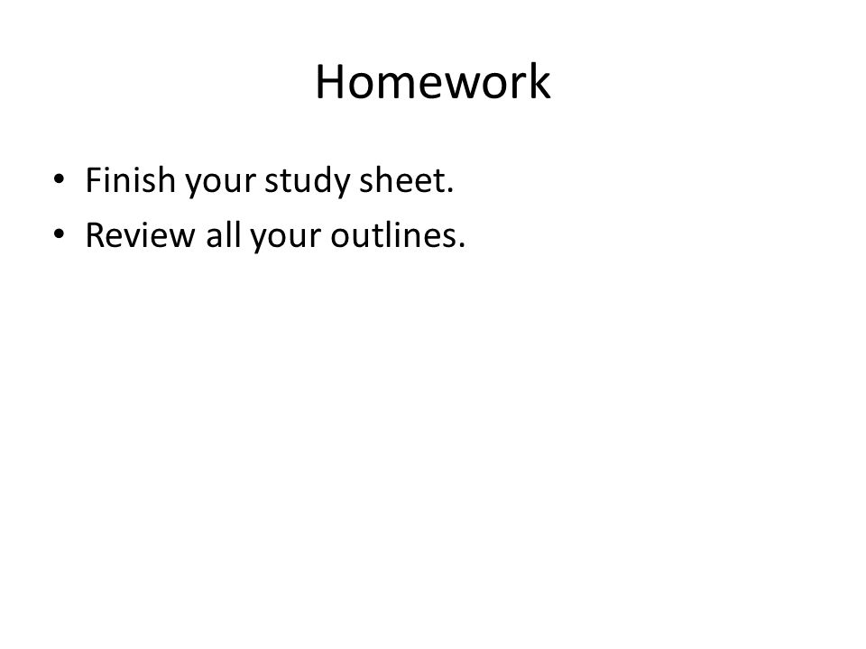 Homework Finish your study sheet. Review all your outlines.