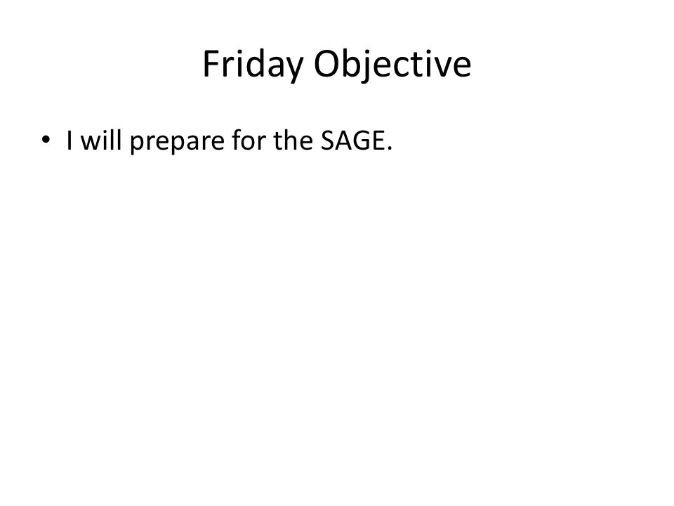 Friday Objective I will prepare for the SAGE.