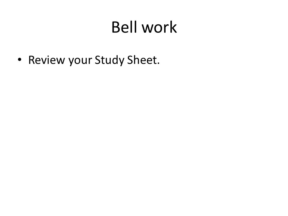 Bell work Review your Study Sheet.