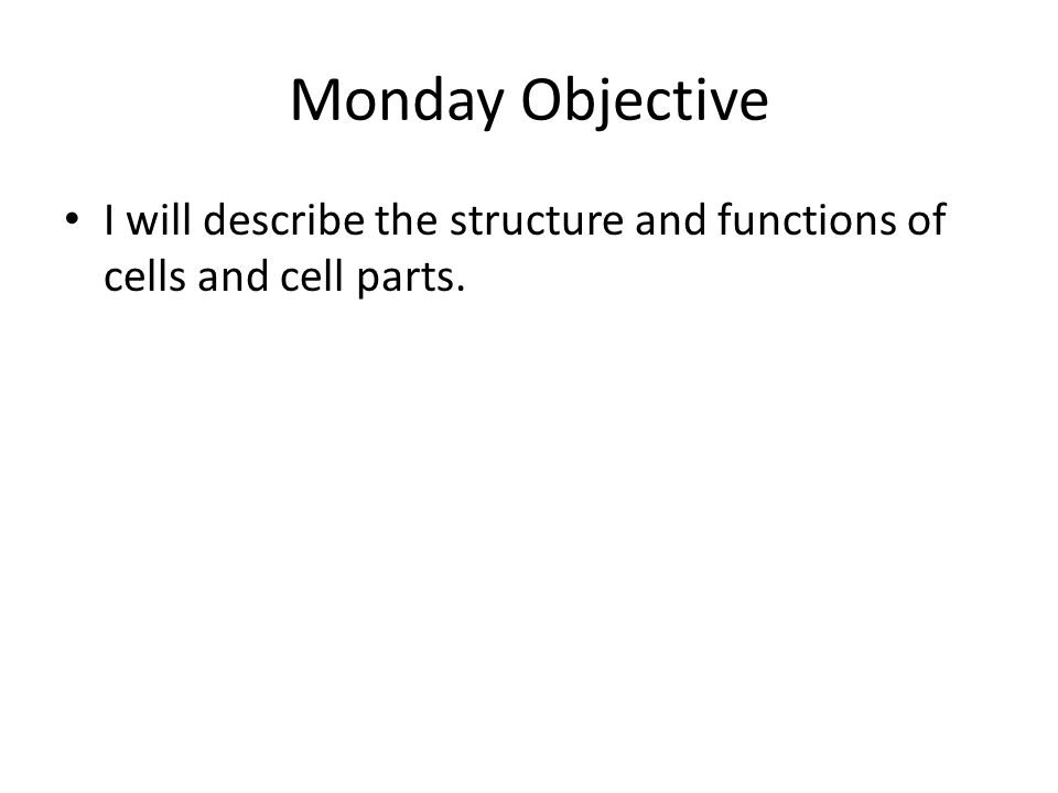 Monday Objective I will describe the structure and functions of cells and cell parts.