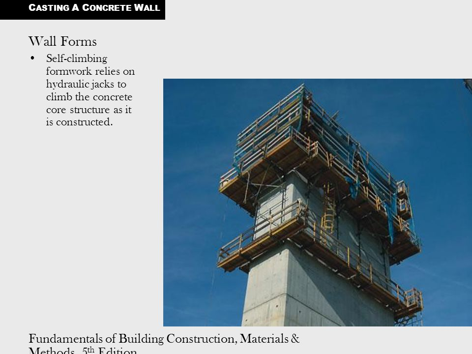 Fundamentals of Building Construction, Materials & Methods, 5 th Edition Copyright © 2009 J. Iano. All rights reserved. Wall Forms Self-climbing formw