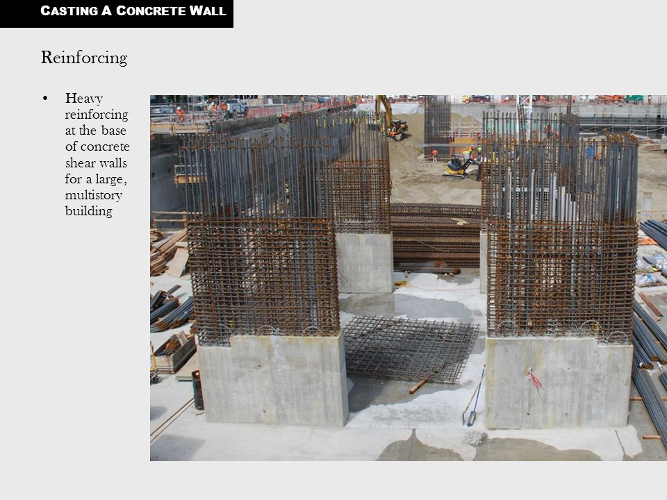 Reinforcing Heavy reinforcing at the base of concrete shear walls for a large, multistory building C ASTING A C ONCRETE W ALL
