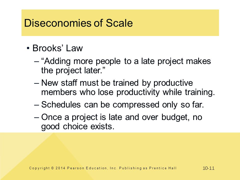10-11 Diseconomies of Scale Copyright © 2014 Pearson Education, Inc. Publishing as Prentice Hall Brooks Law –Adding more people to a late project make