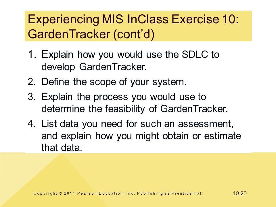 10-20 Experiencing MIS InClass Exercise 10: GardenTracker (contd) Copyright © 2014 Pearson Education, Inc. Publishing as Prentice Hall 1.E xplain how