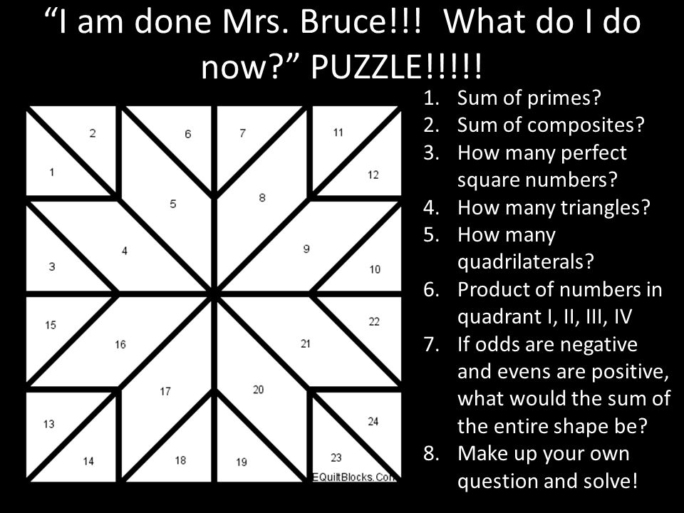 I am done Mrs. Bruce!!! What do I do now? PUZZLE!!!!! 1.Sum of primes? 2.Sum of composites? 3.How many perfect square numbers? 4.How many triangles? 5