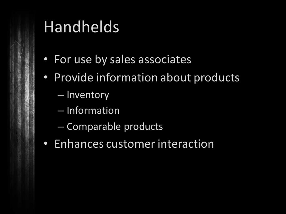 Handhelds For use by sales associates Provide information about products – Inventory – Information – Comparable products Enhances customer interaction