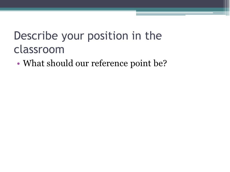 Describe your position in the classroom What should our reference point be