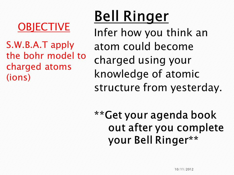 ActivityTime Bell Ringer5 minutes Announcements3 minutes Bell Ringer Review2 minutes Finish Notes5 minutes Bohr Model Worksheet 10 minutes Yesterdays Exit Ticket5 minutes Notes on Ions10 minutes Bohr Model Practice10 minutes