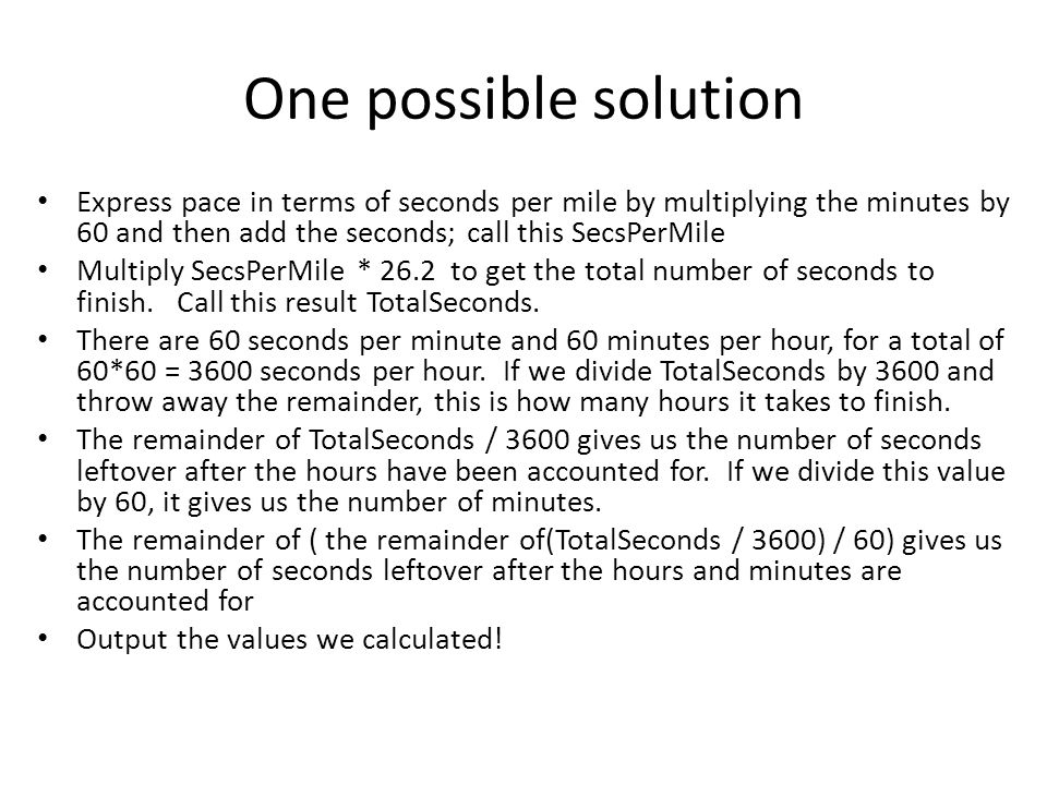 One possible solution Express pace in terms of seconds per mile by multiplying the minutes by 60 and then add the seconds; call this SecsPerMile Multiply SecsPerMile * 26.2 to get the total number of seconds to finish.