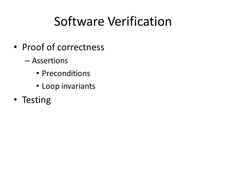Software Verification Proof of correctness – Assertions Preconditions Loop invariants Testing