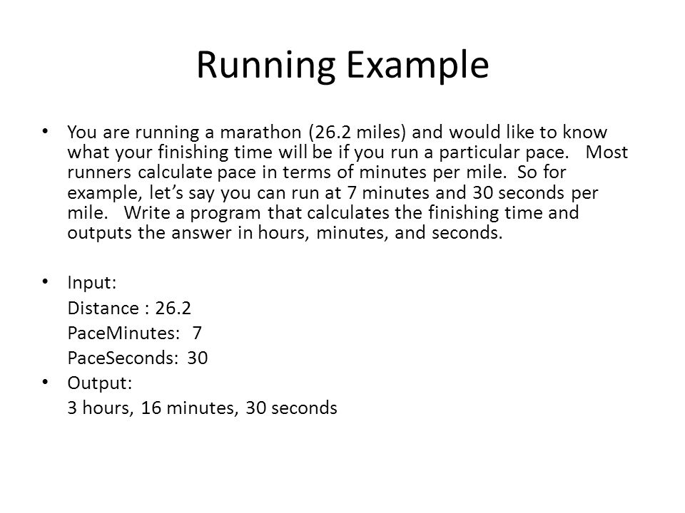 Running Example You are running a marathon (26.2 miles) and would like to know what your finishing time will be if you run a particular pace.