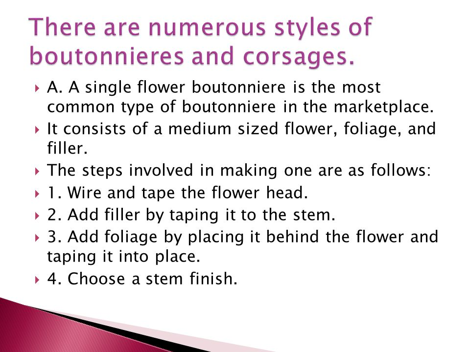 A. A single flower boutonniere is the most common type of boutonniere in the marketplace.
