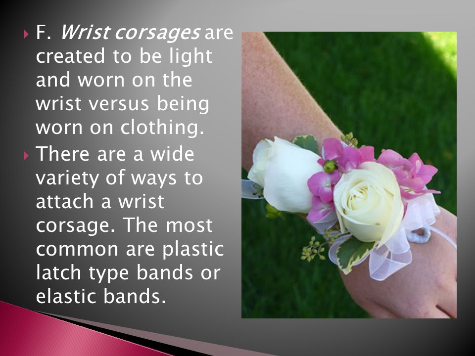 F. Wrist corsages are created to be light and worn on the wrist versus being worn on clothing.