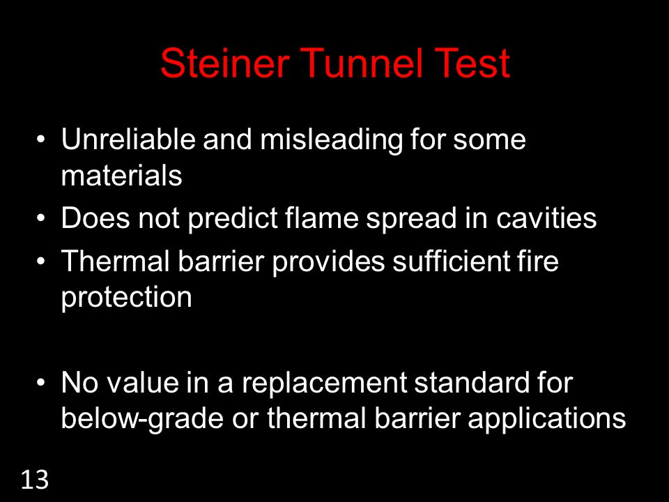 Steiner Tunnel Test Unreliable and misleading for some materials Does not predict flame spread in cavities Thermal barrier provides sufficient fire protection No value in a replacement standard for below-grade or thermal barrier applications 13