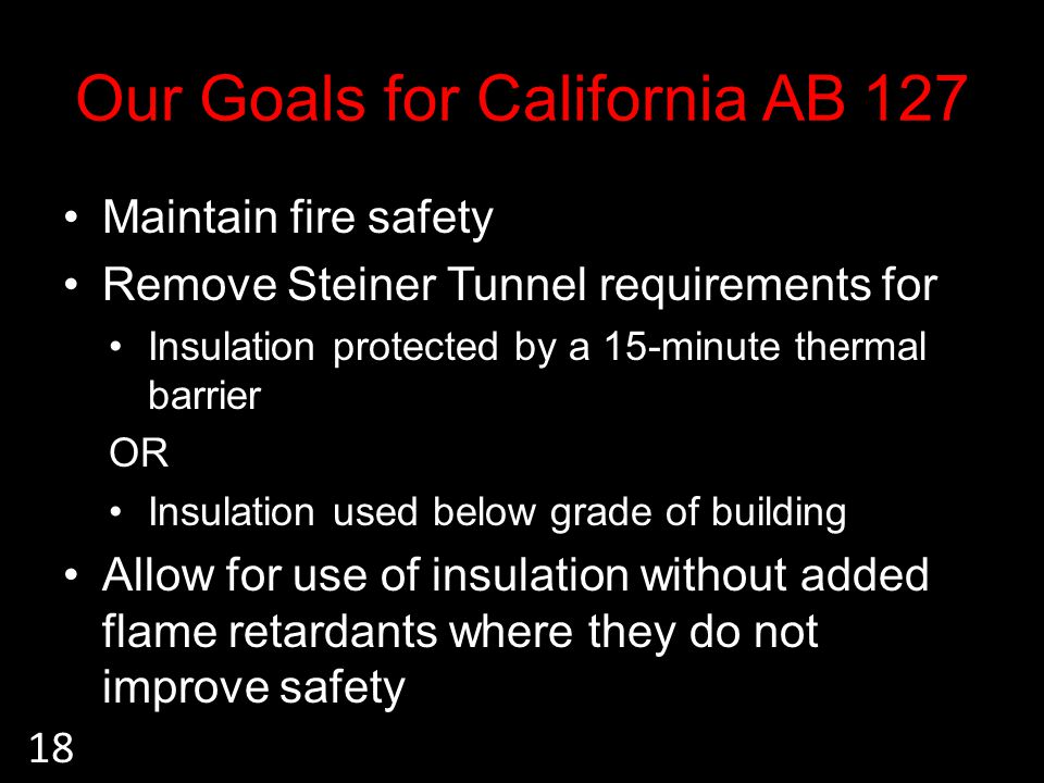 Our Goals for California AB 127 Maintain fire safety Remove Steiner Tunnel requirements for Insulation protected by a 15-minute thermal barrier OR Insulation used below grade of building Allow for use of insulation without added flame retardants where they do not improve safety 18