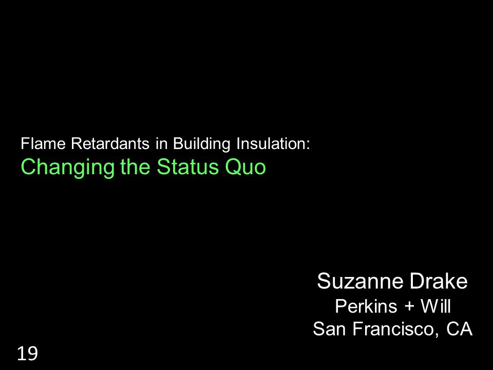 RIGID INSULATIONS Flame Retardants in Building Insulation: Changing the Status Quo Suzanne Drake Perkins + Will San Francisco, CA 19