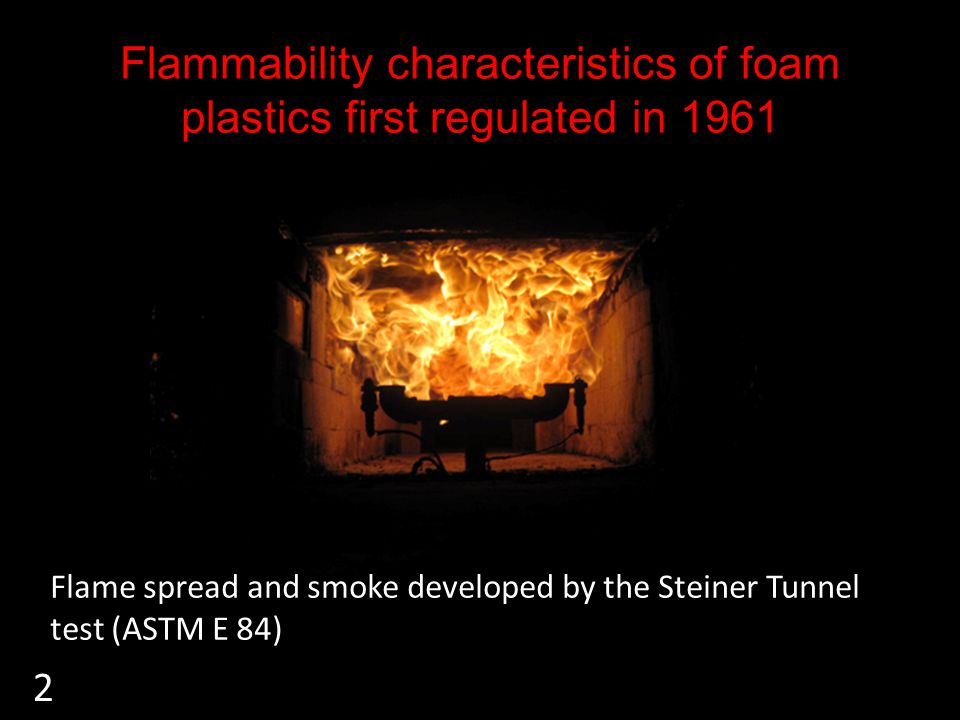 Flammability characteristics of foam plastics first regulated in 1961 Flame spread and smoke developed by the Steiner Tunnel test (ASTM E 84) 2