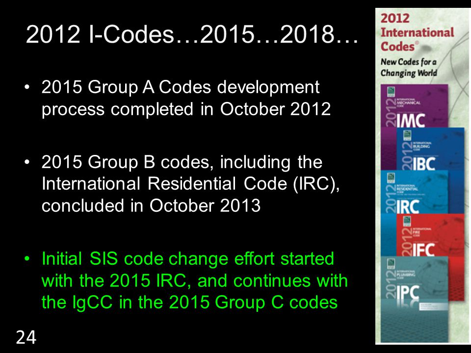 2012 I-Codes…2015…2018… 2015 Group A Codes development process completed in October 2012 2015 Group B codes, including the International Residential Code (IRC), concluded in October 2013 Initial SIS code change effort started with the 2015 IRC, and continues with the IgCC in the 2015 Group C codes 24