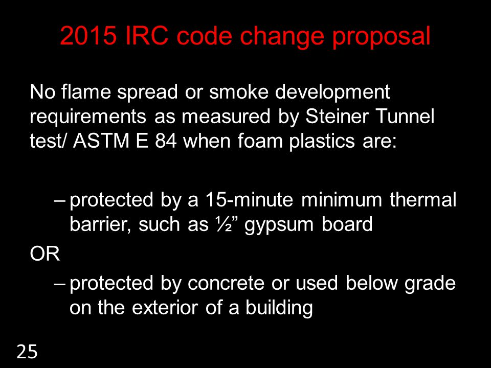 2015 IRC code change proposal No flame spread or smoke development requirements as measured by Steiner Tunnel test/ ASTM E 84 when foam plastics are: –protected by a 15-minute minimum thermal barrier, such as ½ gypsum board OR –protected by concrete or used below grade on the exterior of a building 25