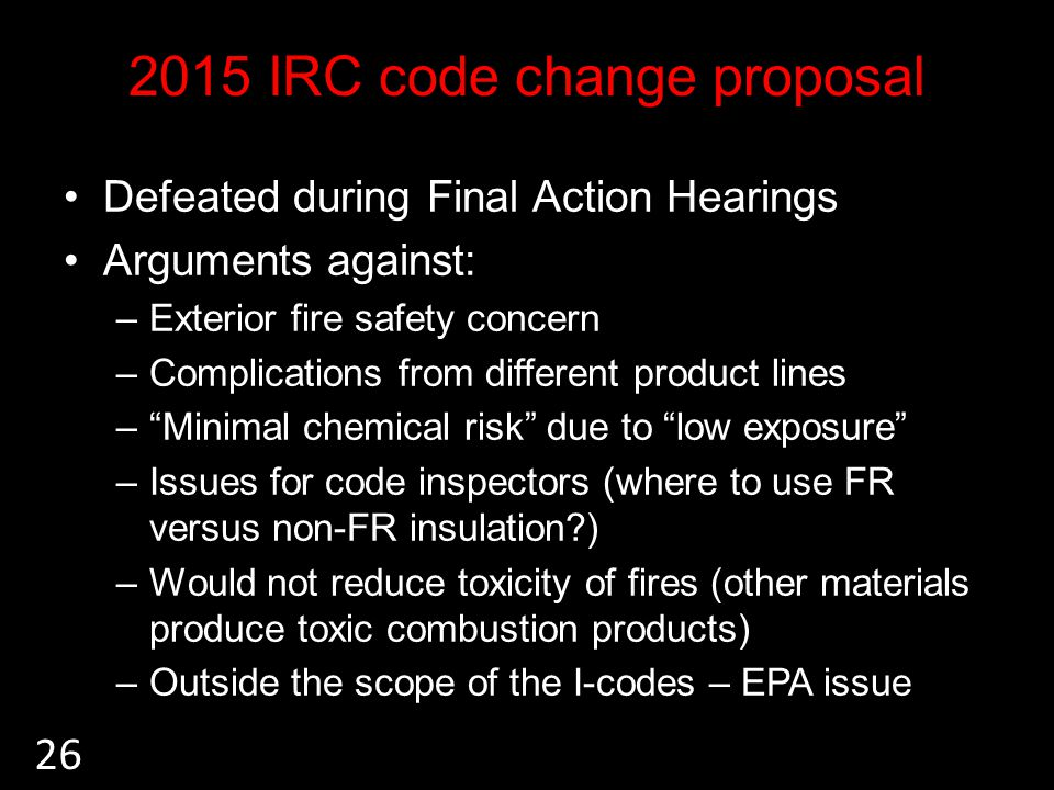 2015 IRC code change proposal Defeated during Final Action Hearings Arguments against: –Exterior fire safety concern –Complications from different product lines –Minimal chemical risk due to low exposure –Issues for code inspectors (where to use FR versus non-FR insulation ) –Would not reduce toxicity of fires (other materials produce toxic combustion products) –Outside the scope of the I-codes – EPA issue 26