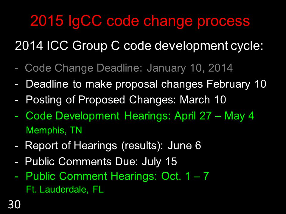 2015 IgCC code change process 2014 ICC Group C code development cycle: - Code Change Deadline: January 10, 2014 -Deadline to make proposal changes February 10 -Posting of Proposed Changes: March 10 -Code Development Hearings: April 27 – May 4 Memphis, TN - Report of Hearings (results): June 6 - Public Comments Due: July 15 -Public Comment Hearings: Oct.
