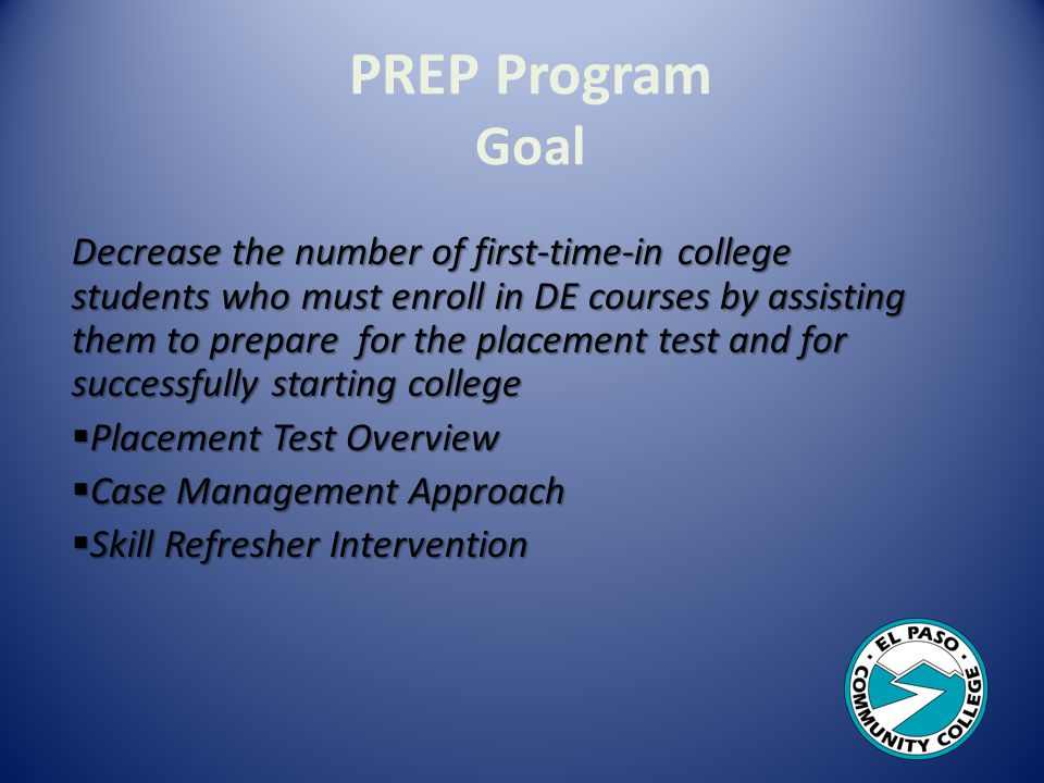 PREP Program Goal Decrease the number of first-time-in college students who must enroll in DE courses by assisting them to prepare for the placement test and for successfully starting college Placement Test Overview Placement Test Overview Case Management Approach Case Management Approach Skill Refresher Intervention Skill Refresher Intervention