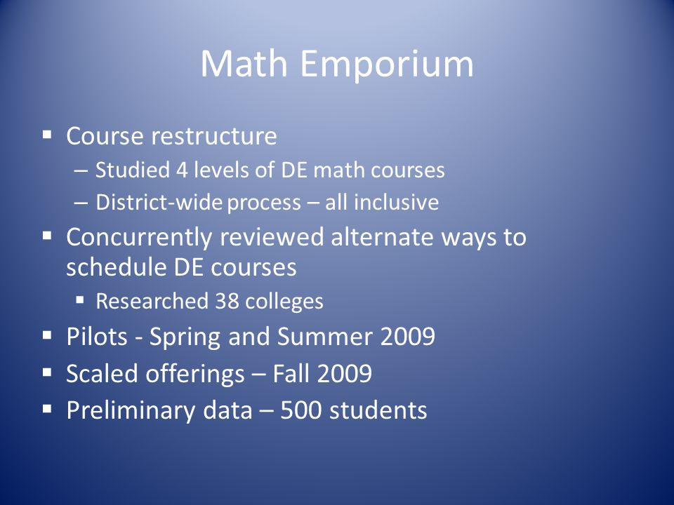 Math Emporium Course restructure – Studied 4 levels of DE math courses – District-wide process – all inclusive Concurrently reviewed alternate ways to schedule DE courses Researched 38 colleges Pilots - Spring and Summer 2009 Scaled offerings – Fall 2009 Preliminary data – 500 students
