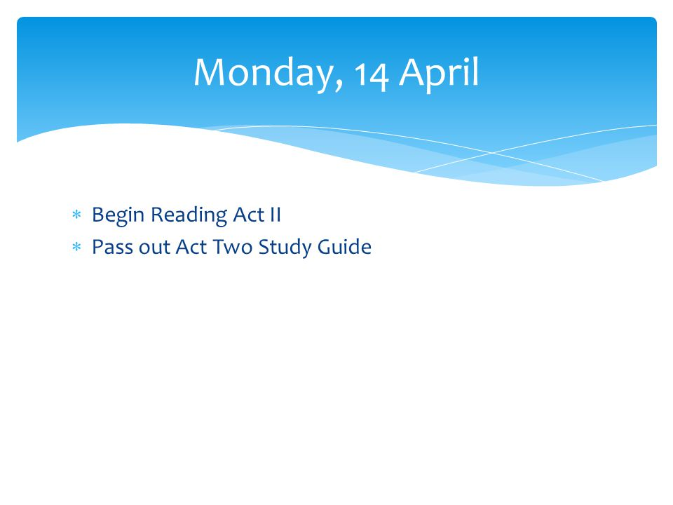 Begin Reading Act II Pass out Act Two Study Guide Monday, 14 April