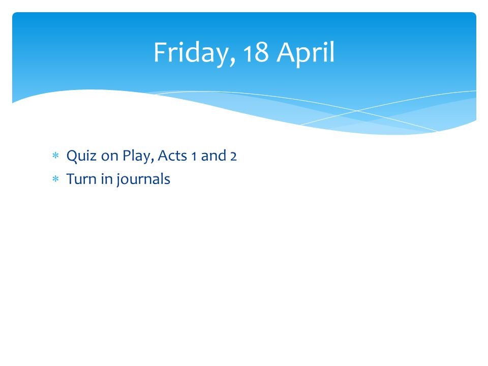 Quiz on Play, Acts 1 and 2 Turn in journals Friday, 18 April