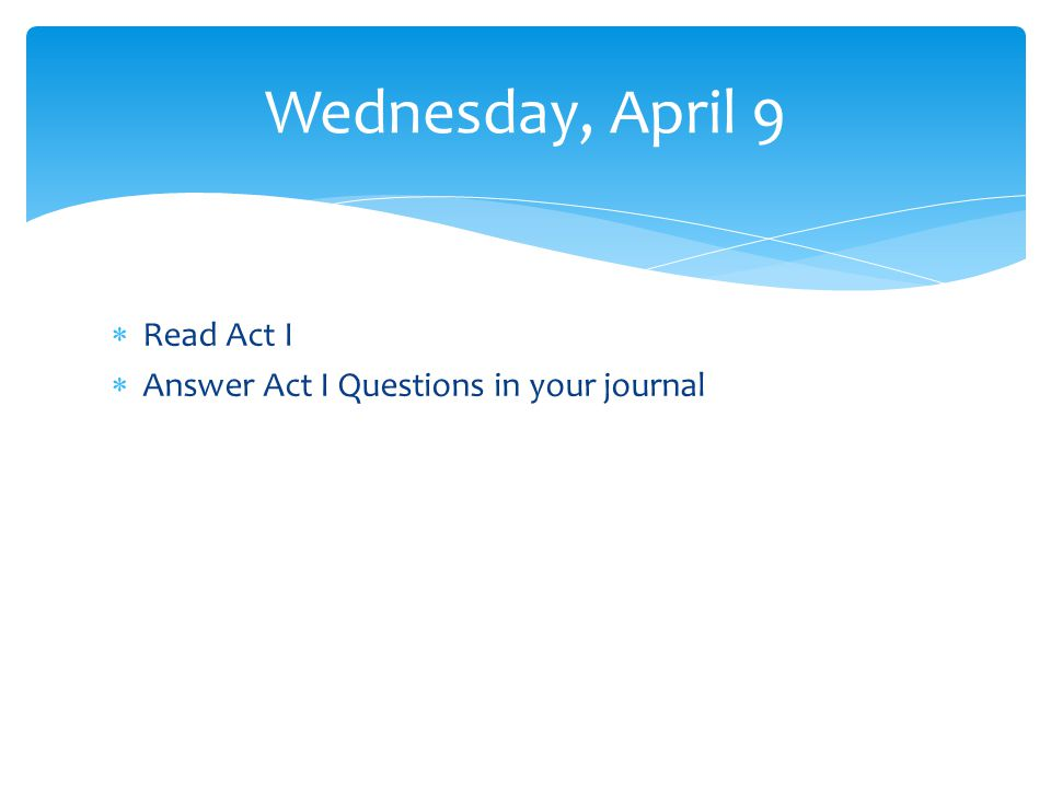 Read Act I Answer Act I Questions in your journal Wednesday, April 9