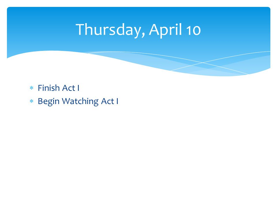 Finish Act I Begin Watching Act I Thursday, April 10