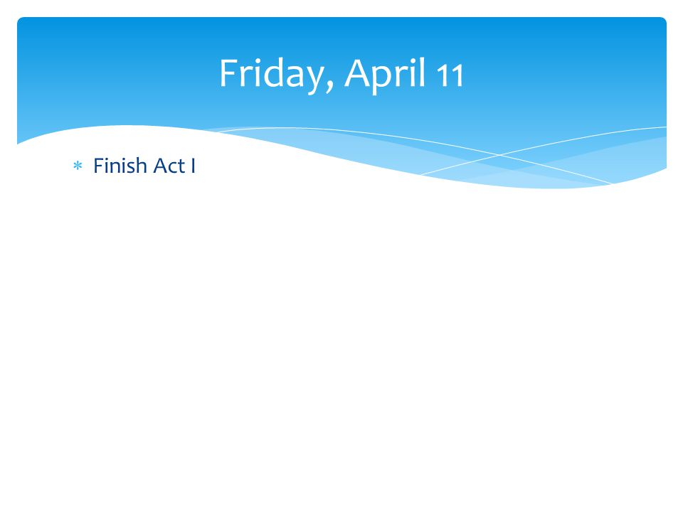Finish Act I Friday, April 11